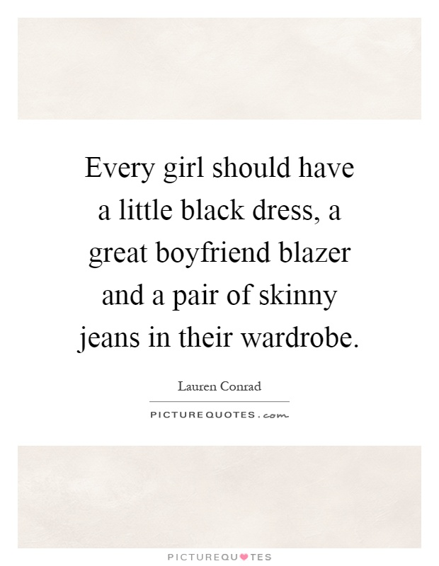 Every girl should have a little black dress, a great boyfriend blazer and a pair of skinny jeans in their wardrobe Picture Quote #1