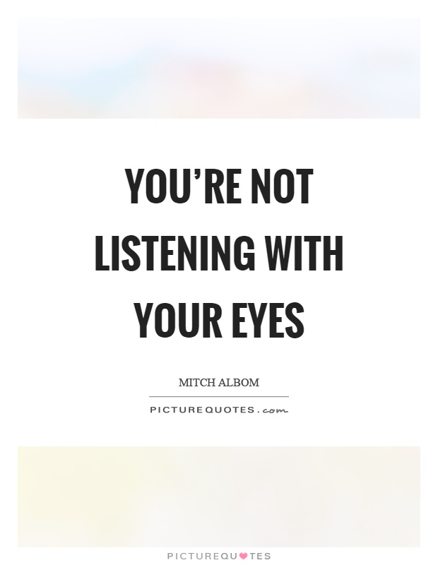 You're not listening with your eyes Picture Quote #1