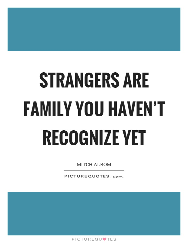 Strangers are family you haven't recognize yet Picture Quote #1