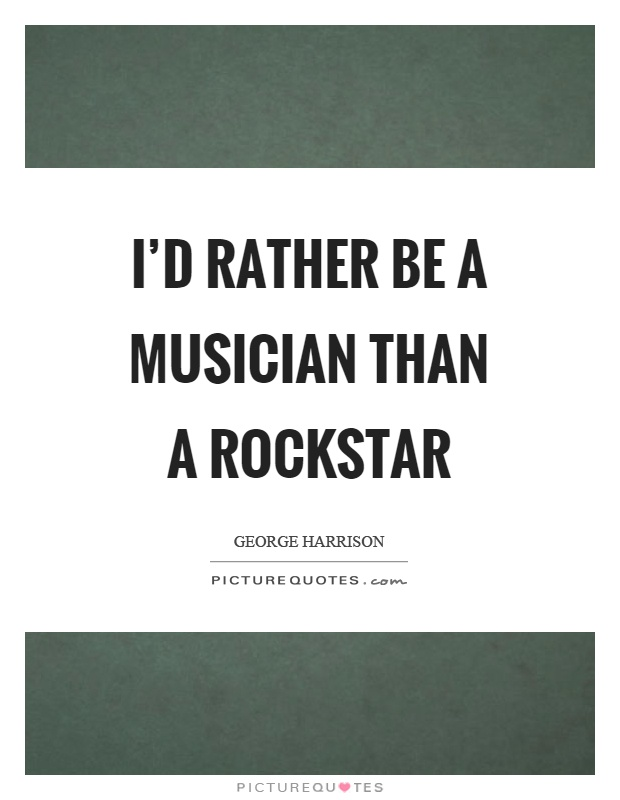 I'd rather be a musician than a rockstar Picture Quote #1