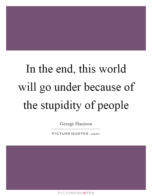In the end, this world will go under because of the stupidity of people Picture Quote #1
