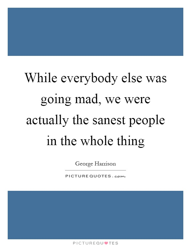 While everybody else was going mad, we were actually the sanest people in the whole thing Picture Quote #1