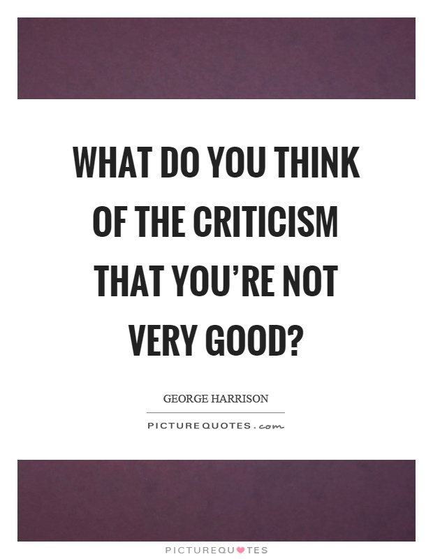 What do you think of the criticism that you're not very good? Picture Quote #1