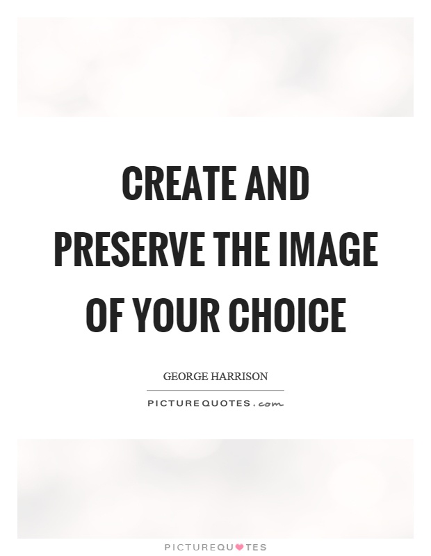 Create and preserve the image of your choice Picture Quote #1