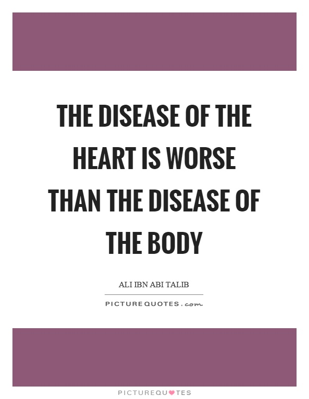 The disease of the heart is worse than the disease of the body Picture Quote #1