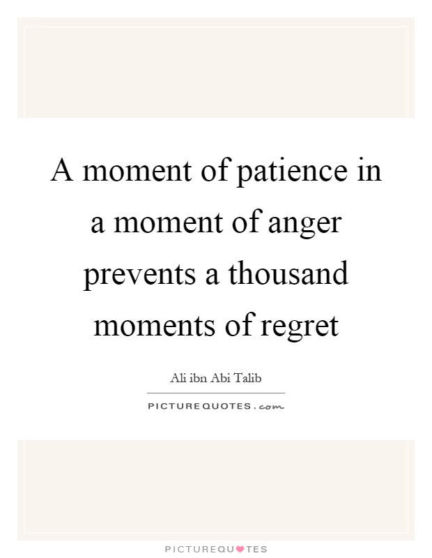 A moment of patience in a moment of anger prevents a thousand moments of regret Picture Quote #1
