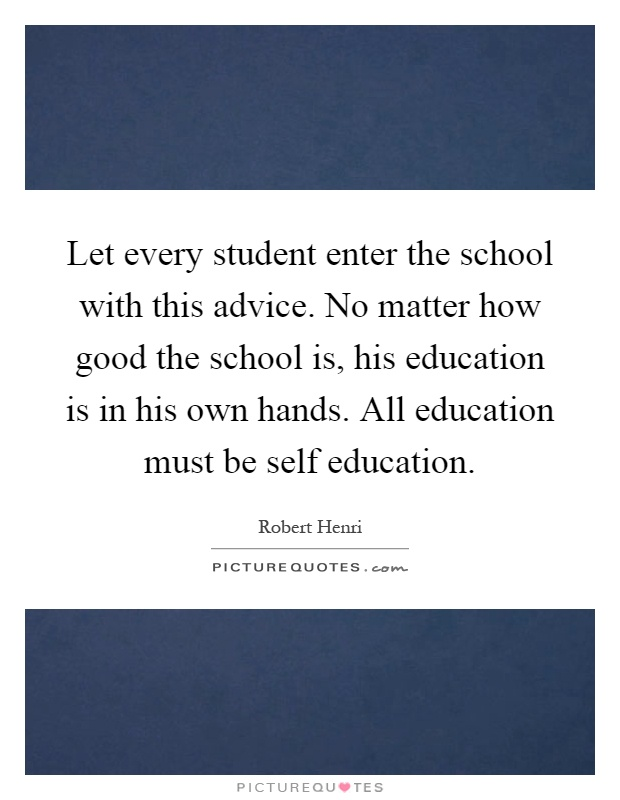 Let every student enter the school with this advice. No matter how good the school is, his education is in his own hands. All education must be self education Picture Quote #1