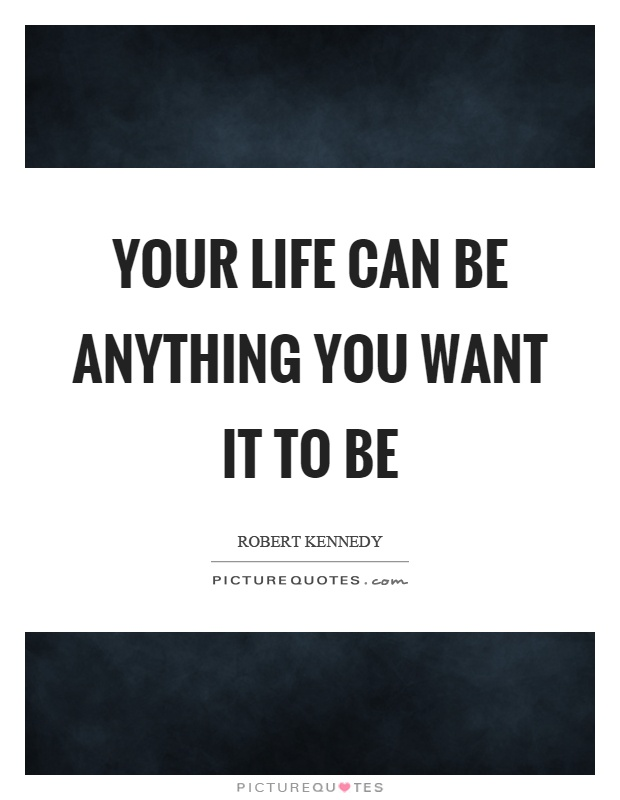 Your life can be anything you want it to be Picture Quote #1