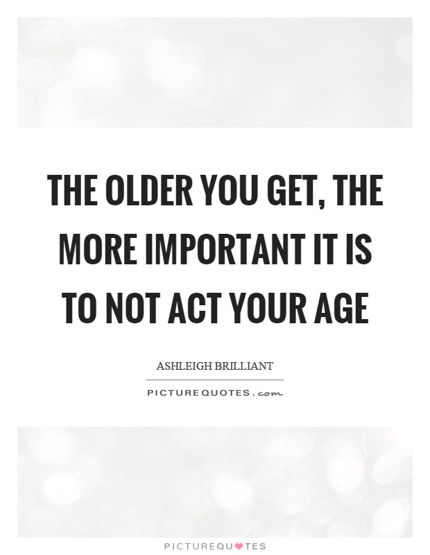 The older you get, the more important it is to not act your age Picture Quote #1