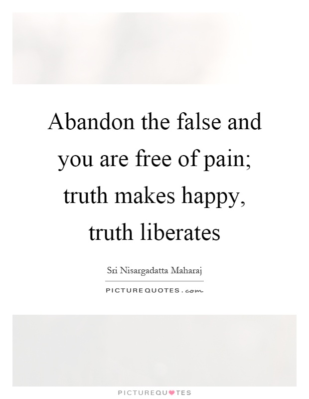 Abandon the false and you are free of pain; truth makes happy, truth liberates Picture Quote #1