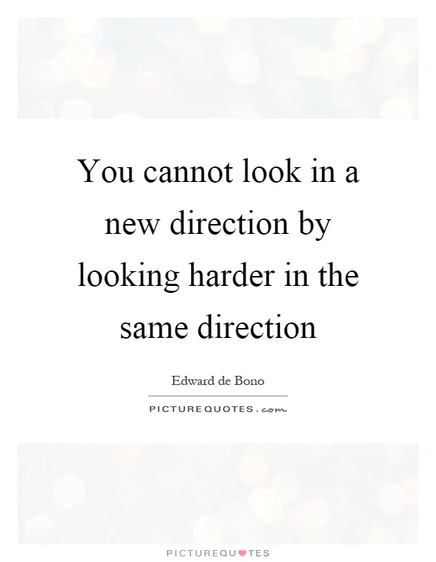 You cannot look in a new direction by looking harder in the same direction Picture Quote #1