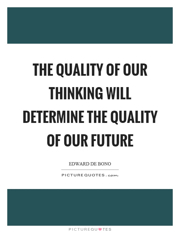 The quality of our thinking will determine the quality of our future Picture Quote #1