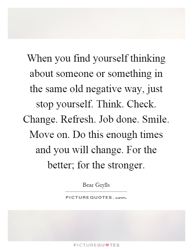 When you find yourself thinking about someone or something in the same old negative way, just stop yourself. Think. Check. Change. Refresh. Job done. Smile. Move on. Do this enough times and you will change. For the better; for the stronger Picture Quote #1