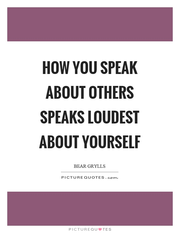 How you speak about others speaks loudest about yourself Picture Quote #1