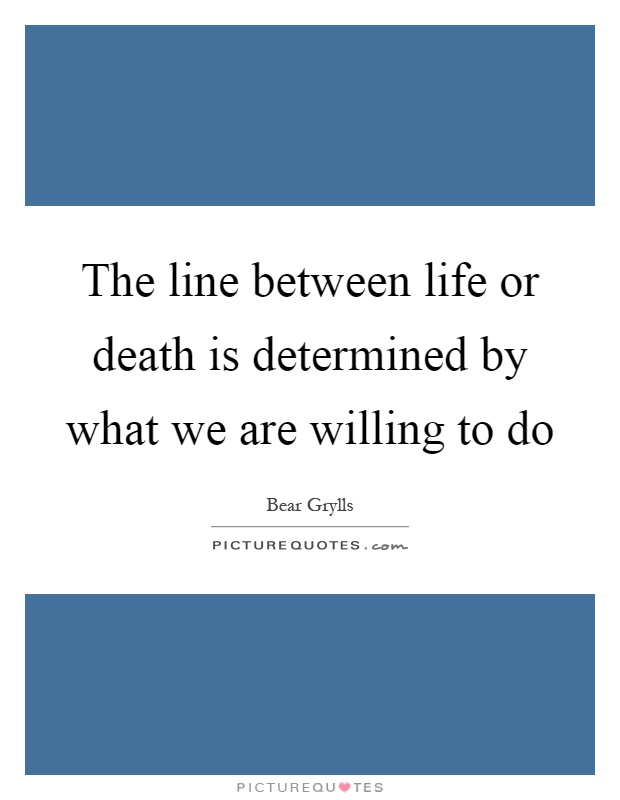 The line between life or death is determined by what we are willing to do Picture Quote #1