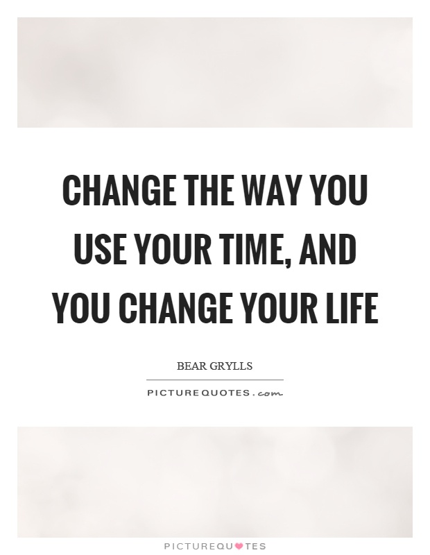 Change the way you use your time, and you change your life Picture Quote #1