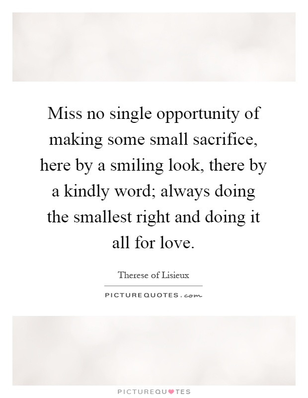 Miss no single opportunity of making some small sacrifice, here by a smiling look, there by a kindly word; always doing the smallest right and doing it all for love Picture Quote #1