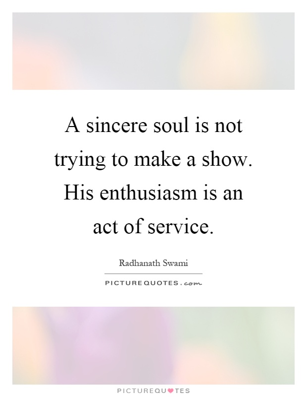 A sincere soul is not trying to make a show. His enthusiasm is an act of service Picture Quote #1