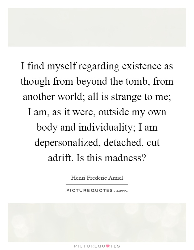 I find myself regarding existence as though from beyond the tomb, from another world; all is strange to me; I am, as it were, outside my own body and individuality; I am depersonalized, detached, cut adrift. Is this madness? Picture Quote #1