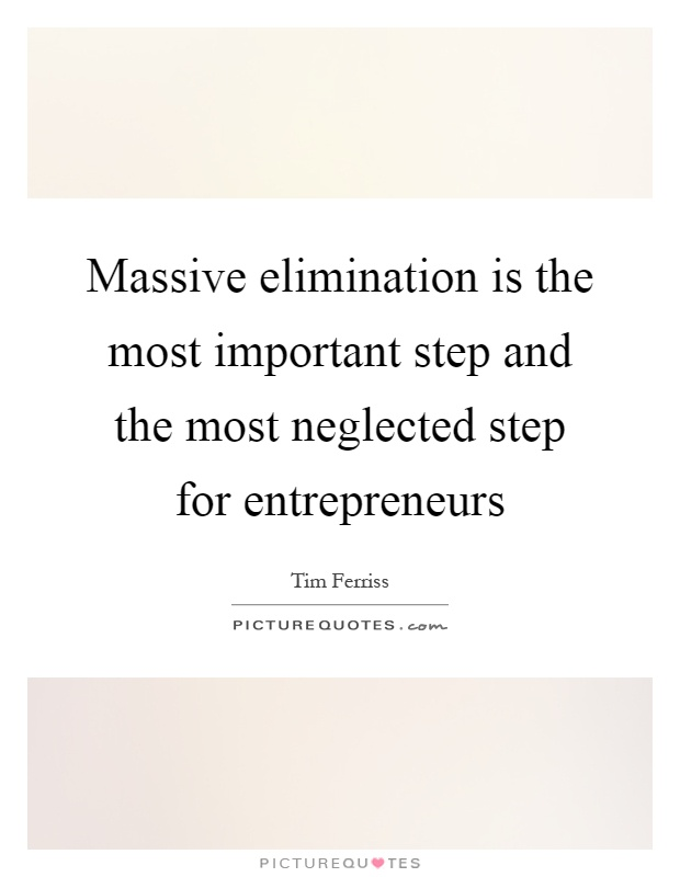 Massive elimination is the most important step and the most neglected step for entrepreneurs Picture Quote #1