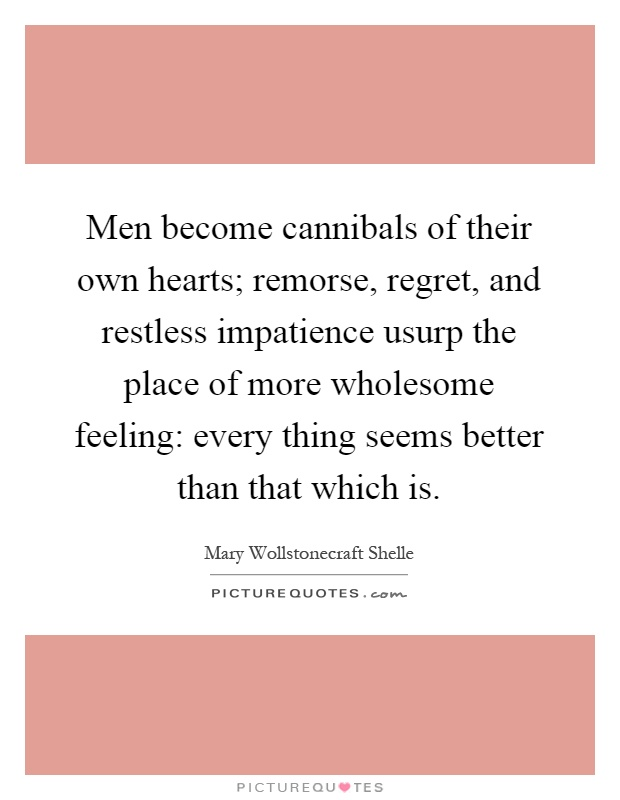 Men become cannibals of their own hearts; remorse, regret, and restless impatience usurp the place of more wholesome feeling: every thing seems better than that which is Picture Quote #1