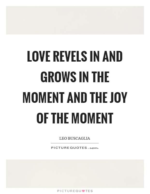 love-revels-in-and-grows-in-the-moment-and-the-joy-of-the-moment-quote-1.jpg