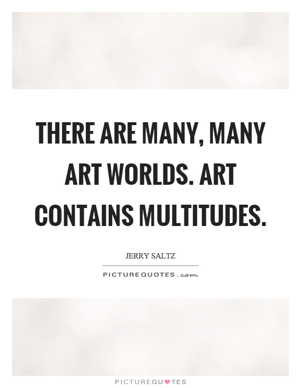 There are many, many art worlds. Art contains multitudes Picture Quote #1