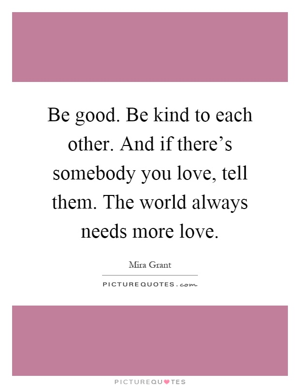 Be good. Be kind to each other. And if there's somebody you love, tell them. The world always needs more love Picture Quote #1