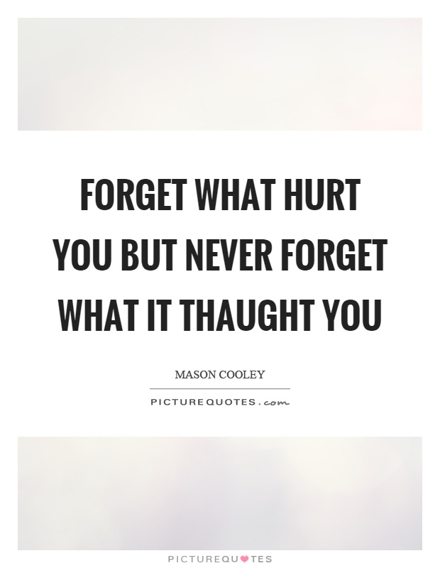 Forget what hurt you but never forget what it thaught you Picture Quote #1