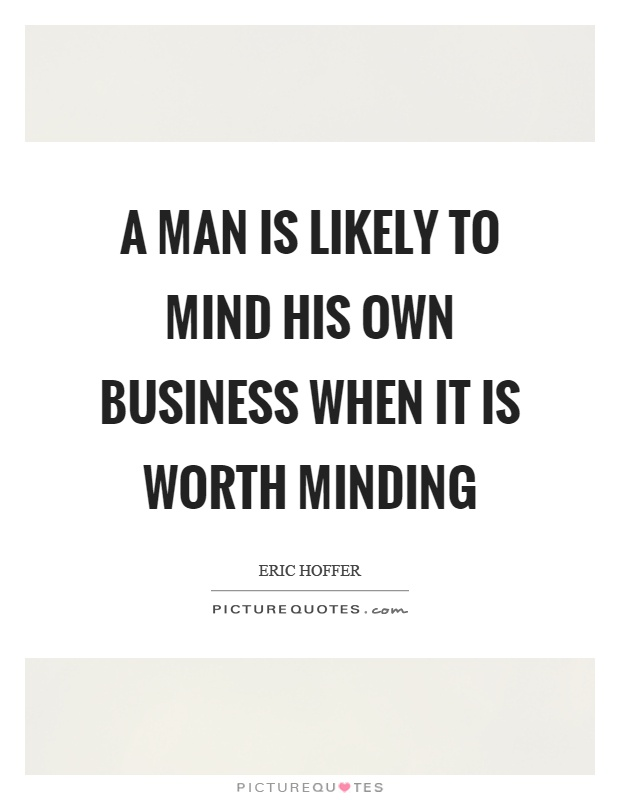 A man is likely to mind his own business when it is worth minding Picture Quote #1