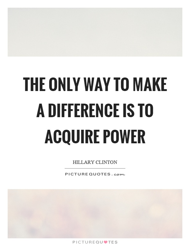 The only way to make a difference is to acquire power Picture Quote #1