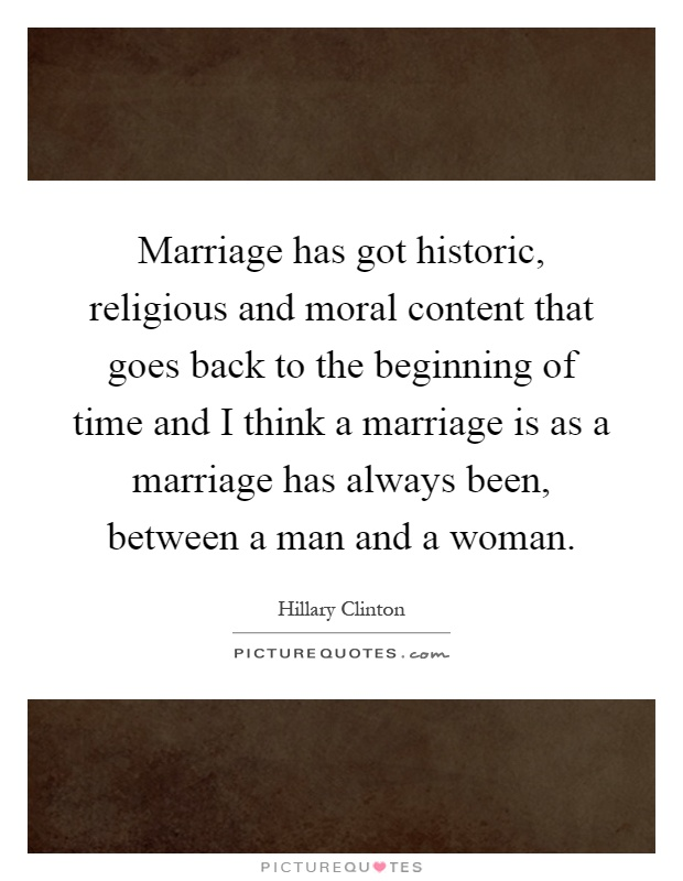 Marriage has got historic, religious and moral content that goes back to the beginning of time and I think a marriage is as a marriage has always been, between a man and a woman Picture Quote #1