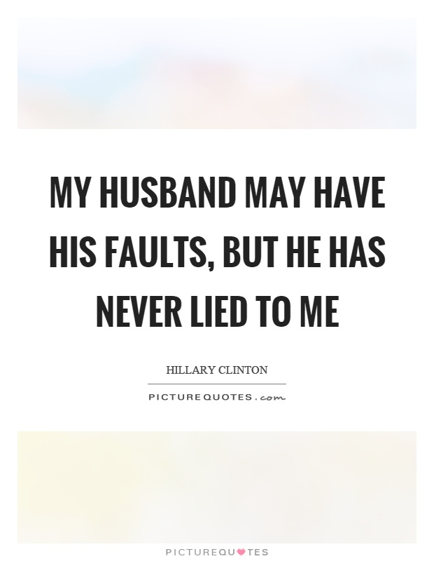 My husband may have his faults, but he has never lied to me Picture Quote #1