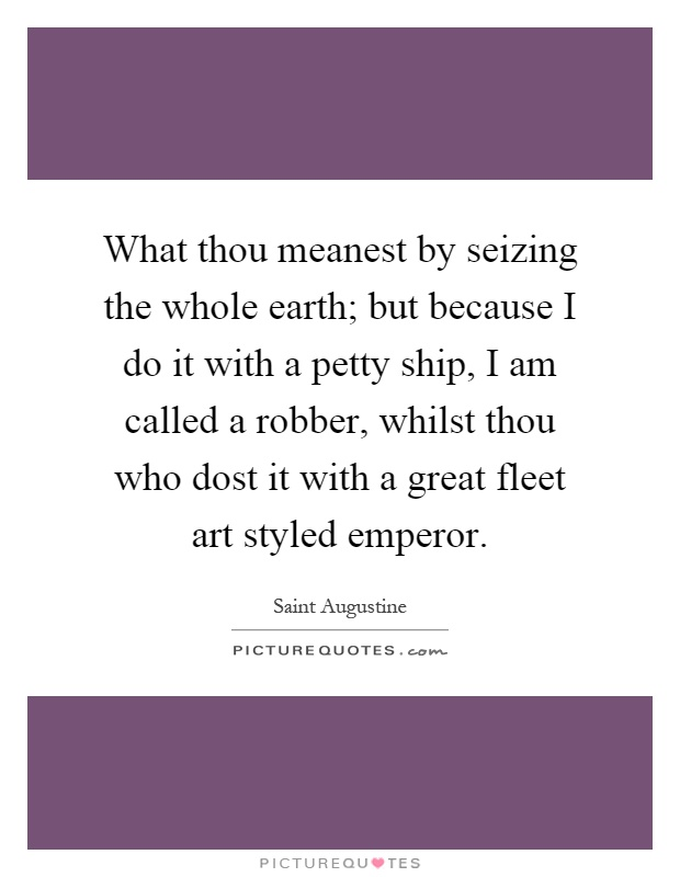 What thou meanest by seizing the whole earth; but because I do it with a petty ship, I am called a robber, whilst thou who dost it with a great fleet art styled emperor Picture Quote #1