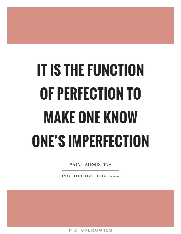 It is the function of perfection to make one know one's imperfection Picture Quote #1