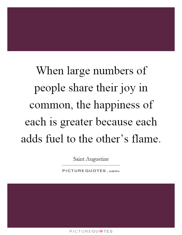 When large numbers of people share their joy in common, the happiness of each is greater because each adds fuel to the other's flame Picture Quote #1
