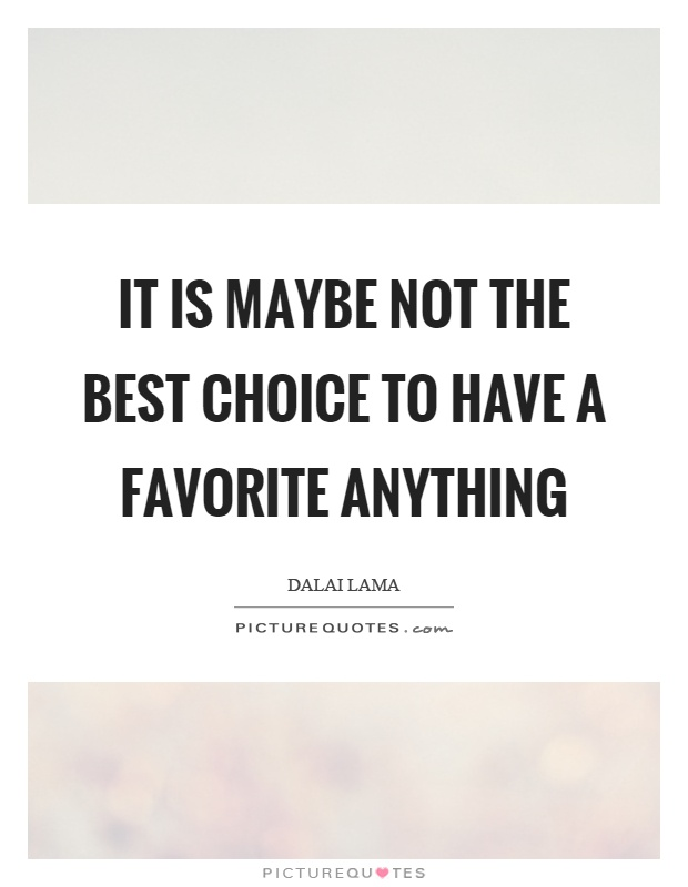 It is maybe not the best choice to have a favorite anything Picture Quote #1