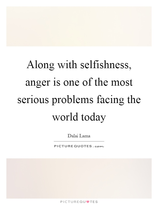 Along with selfishness, anger is one of the most serious problems facing the world today Picture Quote #1