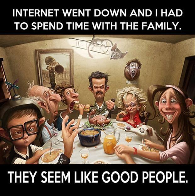 Internet went down and I had to spend time with the family. They seem like good people Picture Quote #1