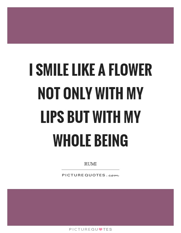 I smile like a flower not only with my lips but with my whole being Picture Quote #1