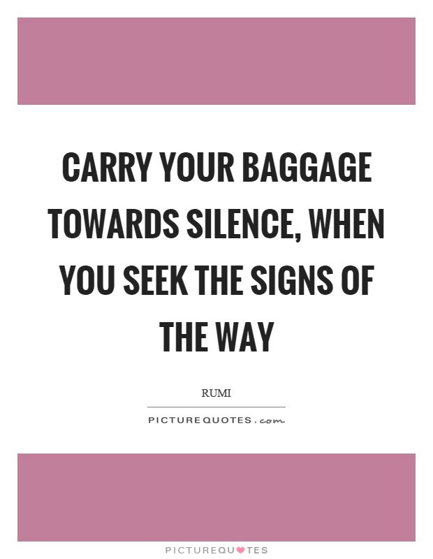 Carry your baggage towards silence, when you seek the signs of the way Picture Quote #1