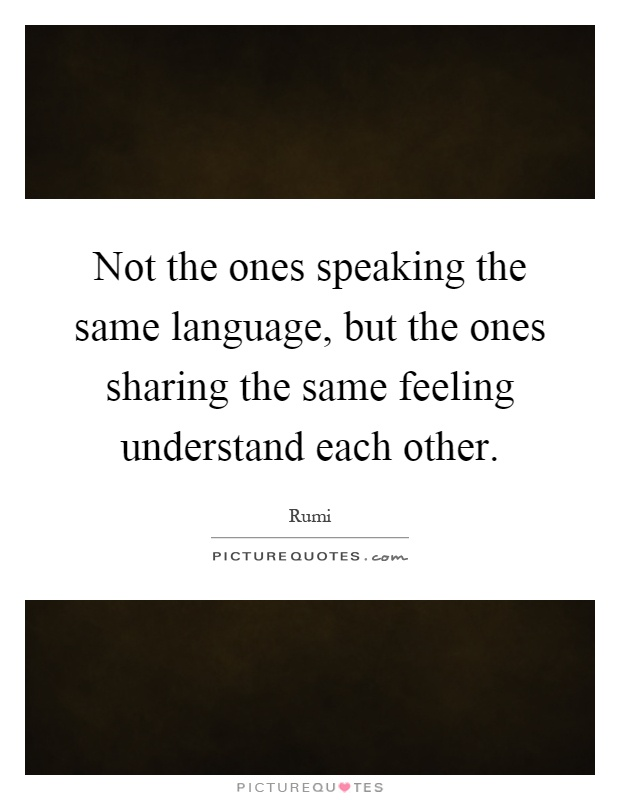 Not the ones speaking the same language, but the ones sharing the same feeling understand each other Picture Quote #1