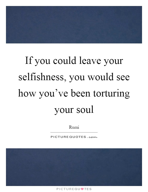 If you could leave your selfishness, you would see how you've been torturing your soul Picture Quote #1