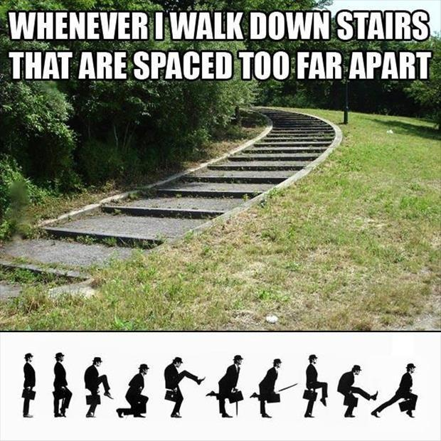 Whenever I walk down stairs that are spaced too far apart Picture Quote #1
