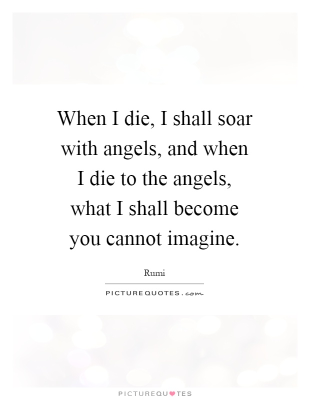 When I die, I shall soar with angels, and when I die to the angels, what I shall become you cannot imagine Picture Quote #1