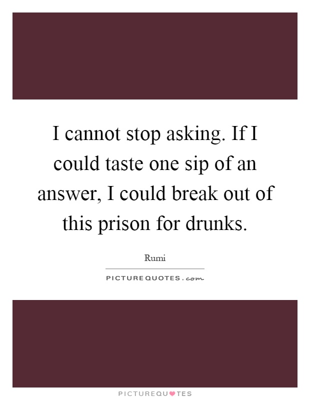 I cannot stop asking. If I could taste one sip of an answer, I could break out of this prison for drunks Picture Quote #1
