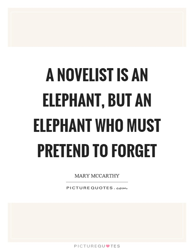 A novelist is an elephant, but an elephant who must pretend to forget Picture Quote #1