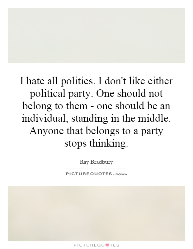 I hate all politics. I don't like either political party. One should not belong to them - one should be an individual, standing in the middle. Anyone that belongs to a party stops thinking Picture Quote #1