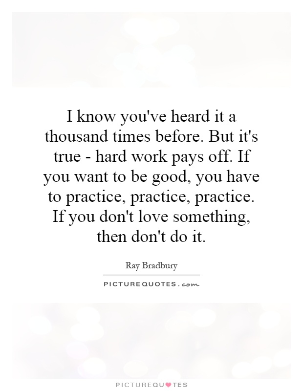 I know you've heard it a thousand times before. But it's true - hard work pays off. If you want to be good, you have to practice, practice, practice. If you don't love something, then don't do it Picture Quote #1
