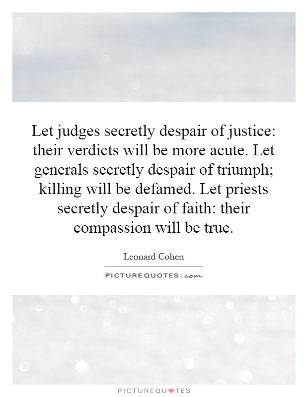Let judges secretly despair of justice: their verdicts will be more acute. Let generals secretly despair of triumph; killing will be defamed. Let priests secretly despair of faith: their compassion will be true Picture Quote #1